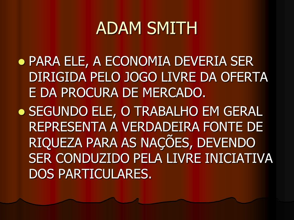 ADAM SMITH PARA ELE, A ECONOMIA DEVERIA SER DIRIGIDA PELO JOGO LIVRE DA OFERTA E DA PROCURA DE MERCADO.