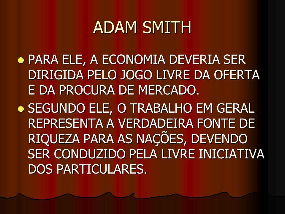 ADAM SMITHPARA ELE, A ECONOMIA DEVERIA SER DIRIGIDA PELO JOGO LIVRE DA OFERTA E DA PROCURA DE MERCADO.