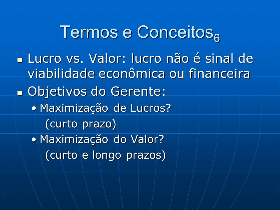 Termos e Conceitos6 Lucro vs. Valor: lucro não é sinal de viabilidade econômica ou financeira. Objetivos do Gerente: