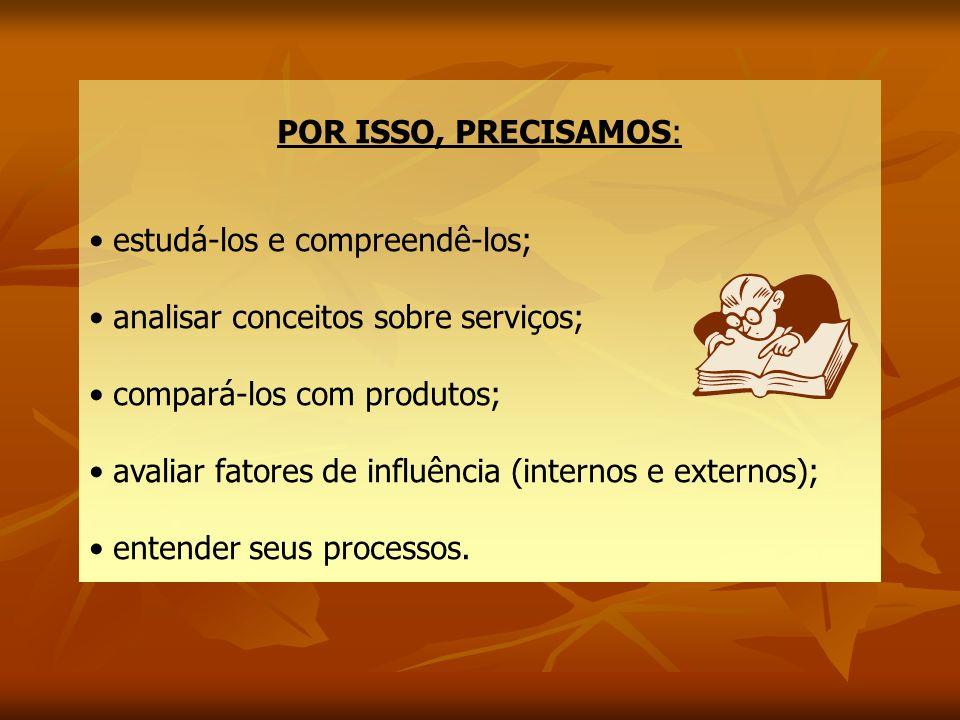 POR ISSO, PRECISAMOS: • estudá-los e compreendê-los; • analisar conceitos sobre serviços; • compará-los com produtos;