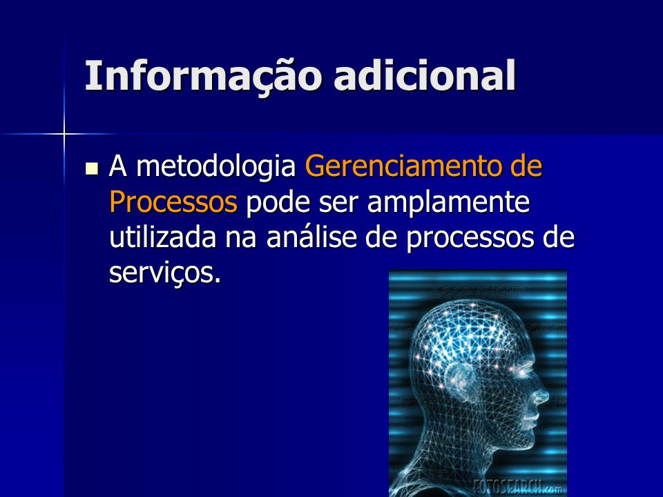 Informação adicional A metodologia Gerenciamento de Processos pode ser amplamente utilizada na análise de processos de serviços.