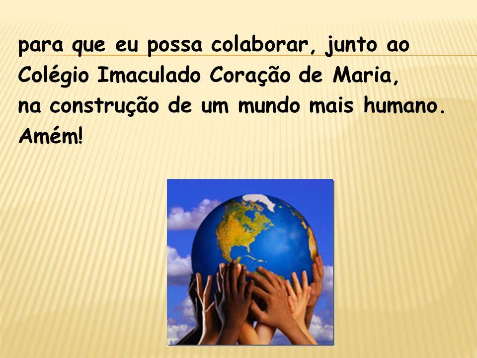 para que eu possa colaborar, junto ao Colégio Imaculado Coração de Maria, na construção de um mundo mais humano.