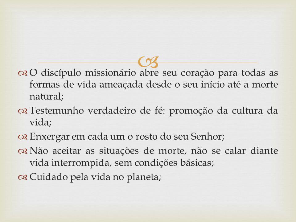 O discípulo missionário abre seu coração para todas as formas de vida ameaçada desde o seu início até a morte natural;