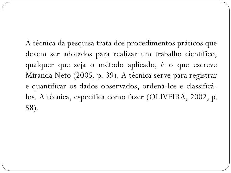 A técnica da pesquisa trata dos procedimentos práticos que devem ser adotados para realizar um trabalho científico, qualquer que seja o método aplicado, é o que escreve Miranda Neto (2005, p.