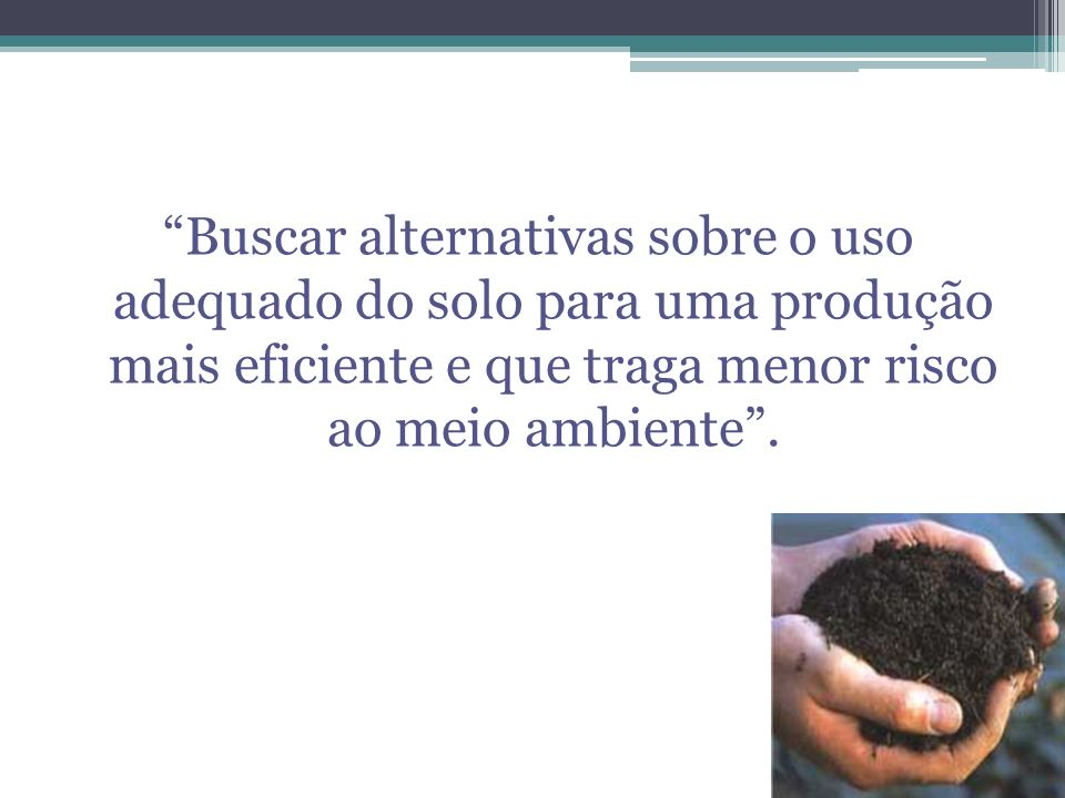 Buscar alternativas sobre o uso adequado do solo para uma produção mais eficiente e que traga menor risco ao meio ambiente .