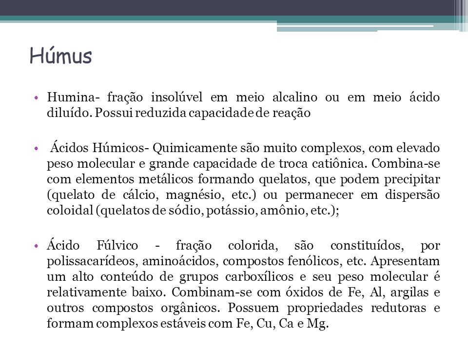 Húmus Humina- fração insolúvel em meio alcalino ou em meio ácido diluído. Possui reduzida capacidade de reação.
