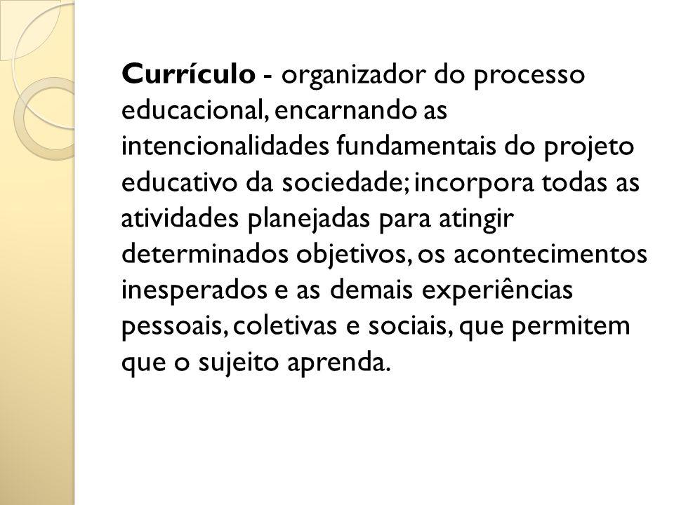 Currículo - organizador do processo educacional, encarnando as intencionalidades fundamentais do projeto educativo da sociedade; incorpora todas as atividades planejadas para atingir determinados objetivos, os acontecimentos inesperados e as demais experiências pessoais, coletivas e sociais, que permitem que o sujeito aprenda.