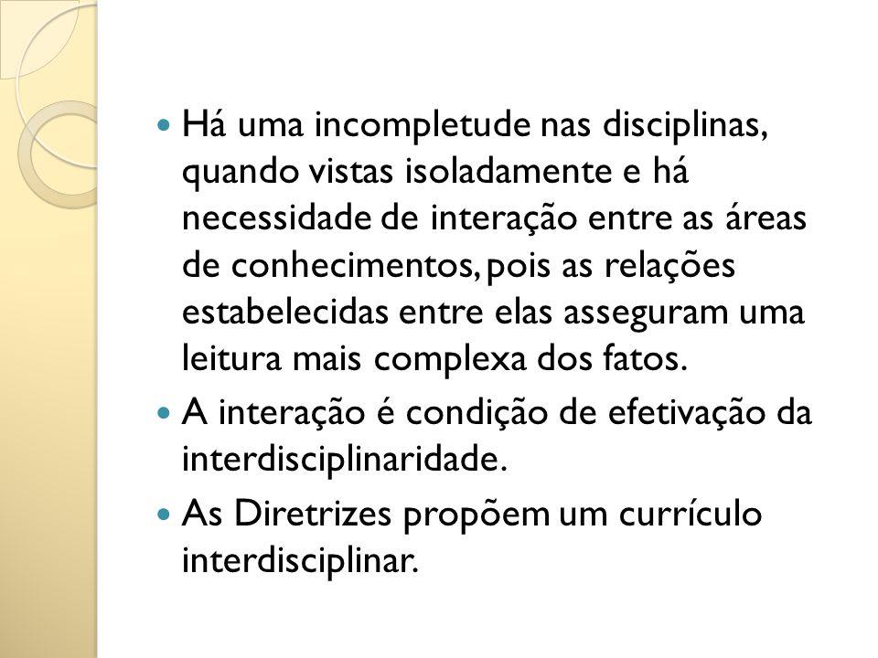 Há uma incompletude nas disciplinas, quando vistas isoladamente e há necessidade de interação entre as áreas de conhecimentos, pois as relações estabelecidas entre elas asseguram uma leitura mais complexa dos fatos.