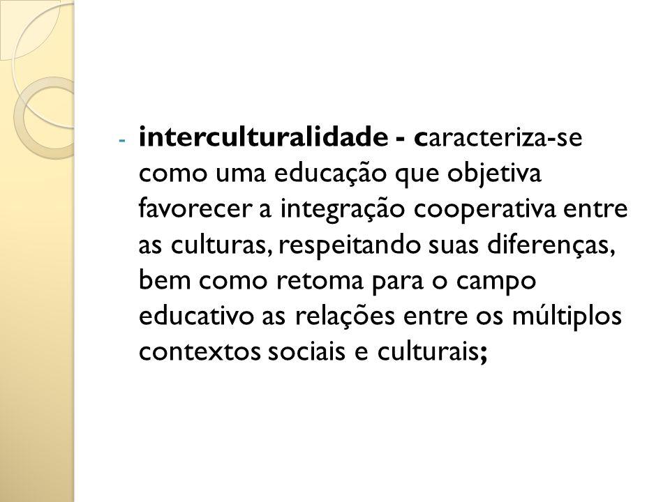interculturalidade - caracteriza-se como uma educação que objetiva favorecer a integração cooperativa entre as culturas, respeitando suas diferenças, bem como retoma para o campo educativo as relações entre os múltiplos contextos sociais e culturais;