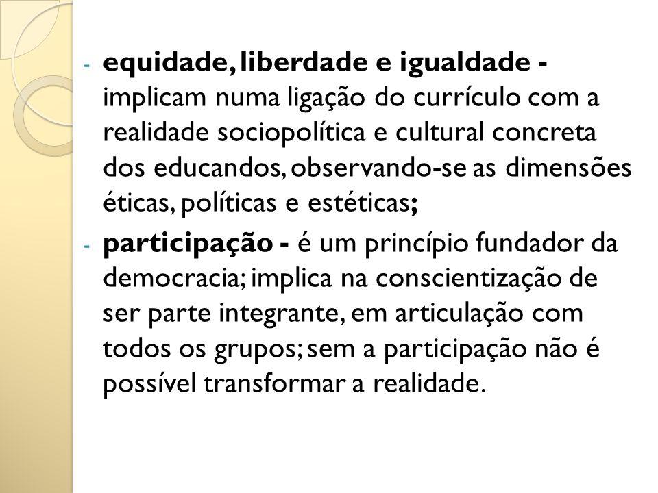 equidade, liberdade e igualdade - implicam numa ligação do currículo com a realidade sociopolítica e cultural concreta dos educandos, observando-se as dimensões éticas, políticas e estéticas;
