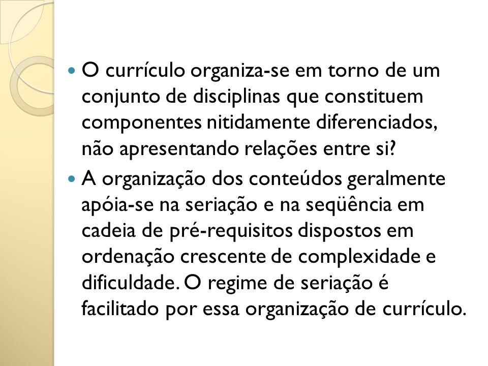 O currículo organiza-se em torno de um conjunto de disciplinas que constituem componentes nitidamente diferenciados, não apresentando relações entre si