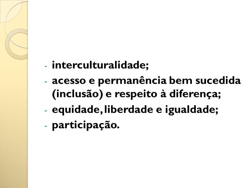 interculturalidade; acesso e permanência bem sucedida (inclusão) e respeito à diferença; equidade, liberdade e igualdade;
