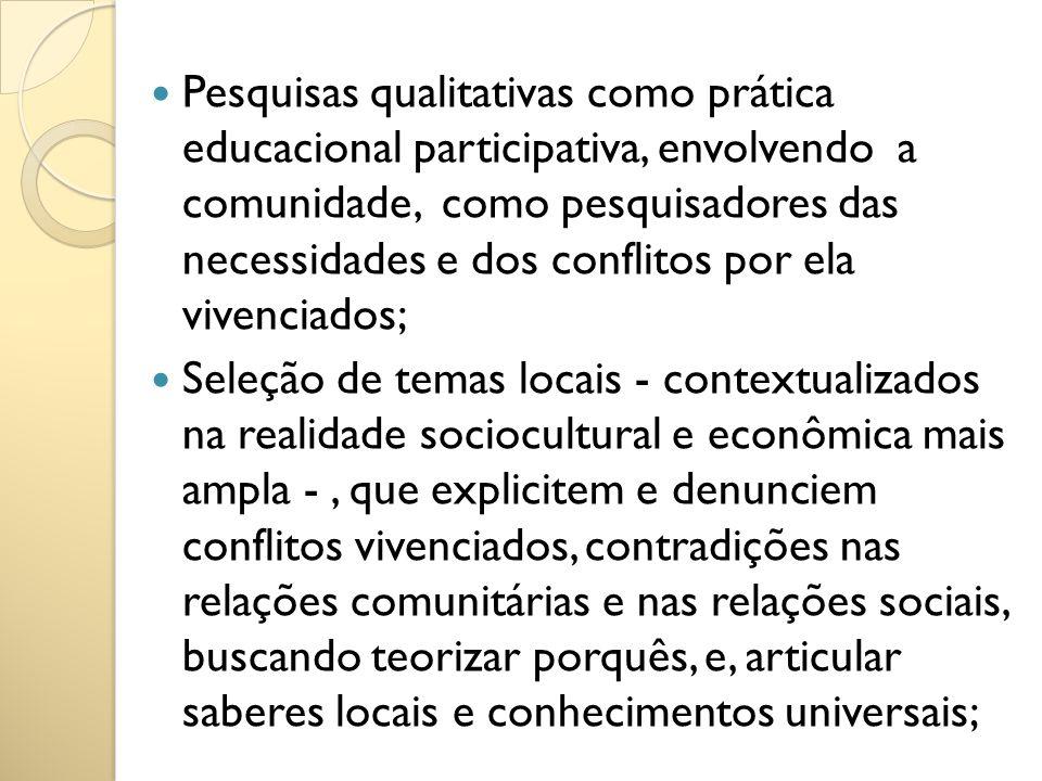 Pesquisas qualitativas como prática educacional participativa, envolvendo a comunidade, como pesquisadores das necessidades e dos conflitos por ela vivenciados;