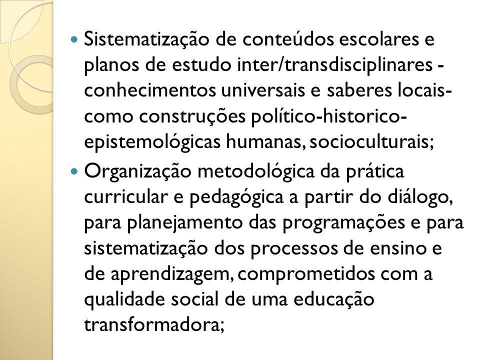 Sistematização de conteúdos escolares e planos de estudo inter/transdisciplinares - conhecimentos universais e saberes locais- como construções político-historico- epistemológicas humanas, socioculturais;