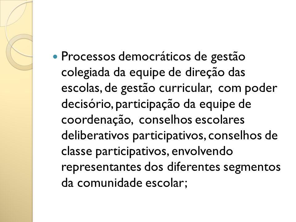 Processos democráticos de gestão colegiada da equipe de direção das escolas, de gestão curricular, com poder decisório, participação da equipe de coordenação, conselhos escolares deliberativos participativos, conselhos de classe participativos, envolvendo representantes dos diferentes segmentos da comunidade escolar;