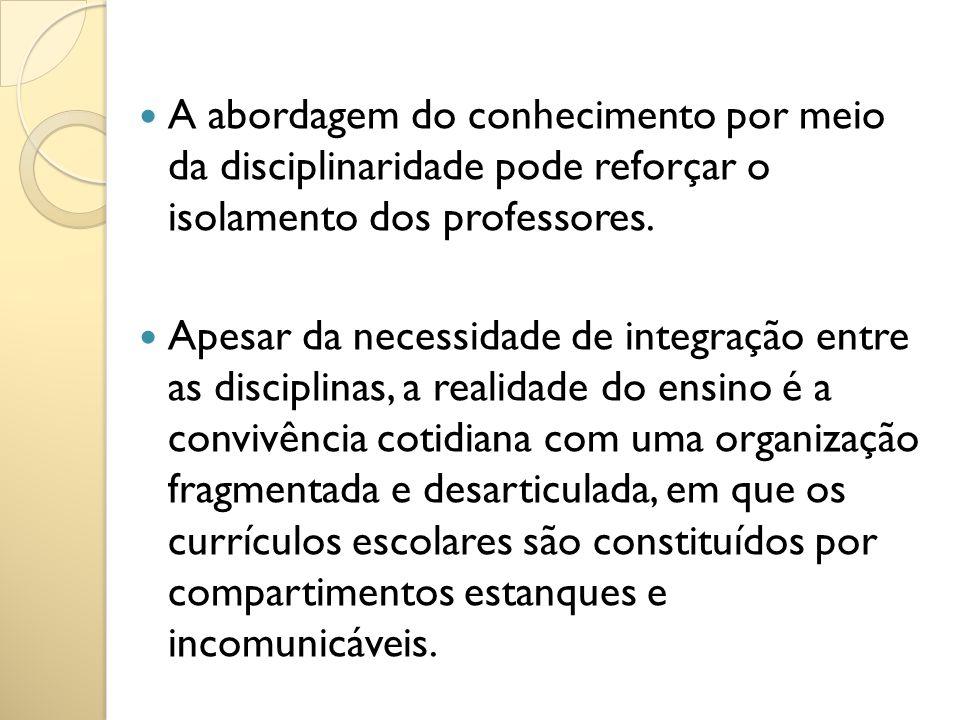 A abordagem do conhecimento por meio da disciplinaridade pode reforçar o isolamento dos professores.