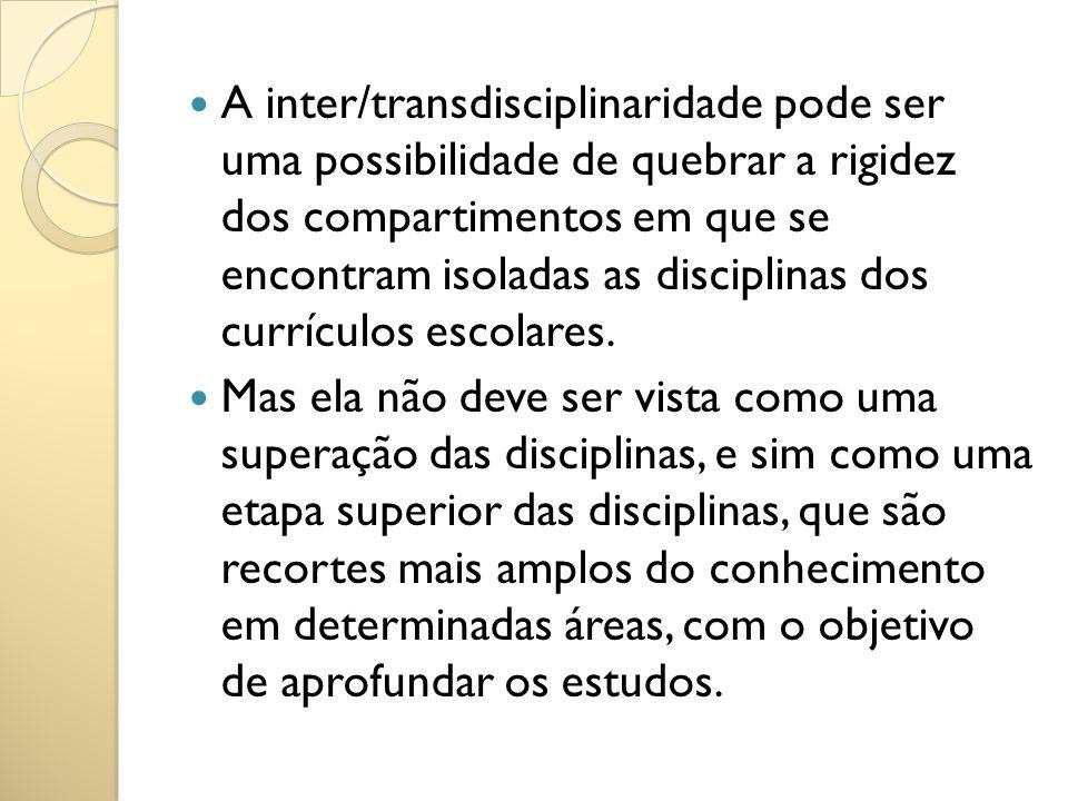A inter/transdisciplinaridade pode ser uma possibilidade de quebrar a rigidez dos compartimentos em que se encontram isoladas as disciplinas dos currículos escolares.