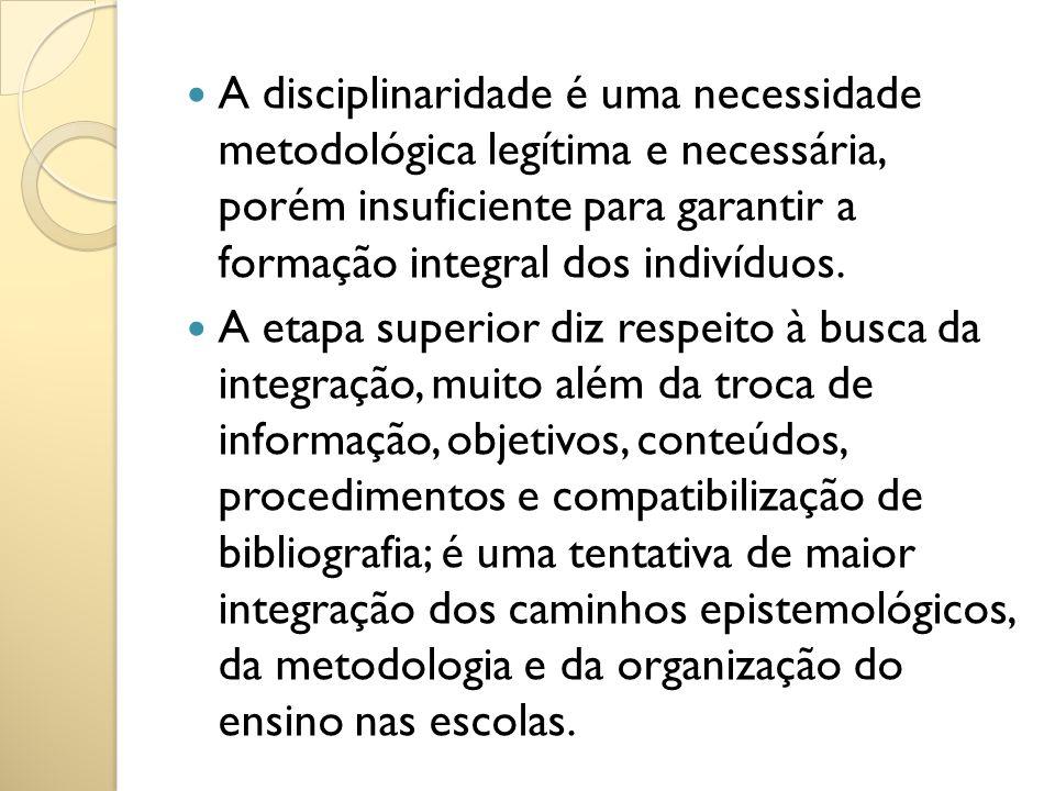 A disciplinaridade é uma necessidade metodológica legítima e necessária, porém insuficiente para garantir a formação integral dos indivíduos.