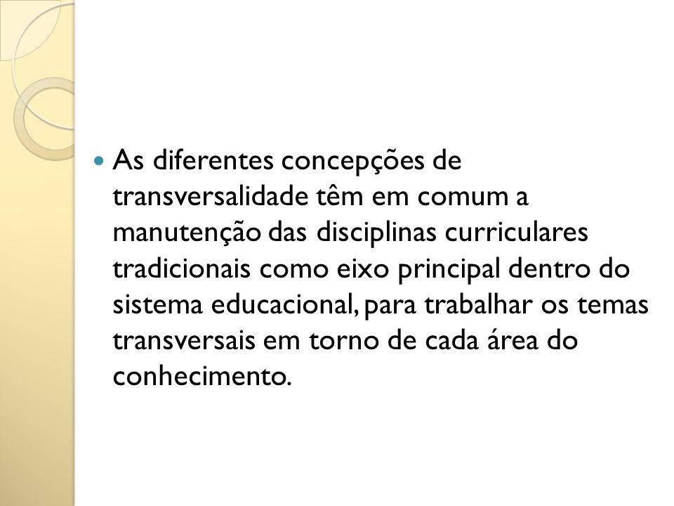 As diferentes concepções de transversalidade têm em comum a manutenção das disciplinas curriculares tradicionais como eixo principal dentro do sistema educacional, para trabalhar os temas transversais em torno de cada área do conhecimento.