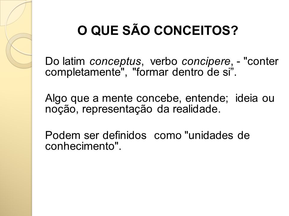 O QUE SÃO CONCEITOS Do latim conceptus, verbo concipere, - conter completamente , formar dentro de si .