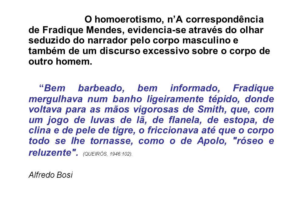 O homoerotismo, n'A correspondência de Fradique Mendes, evidencia-se através do olhar seduzido do narrador pelo corpo masculino e também de um discurso excessivo sobre o corpo de outro homem.