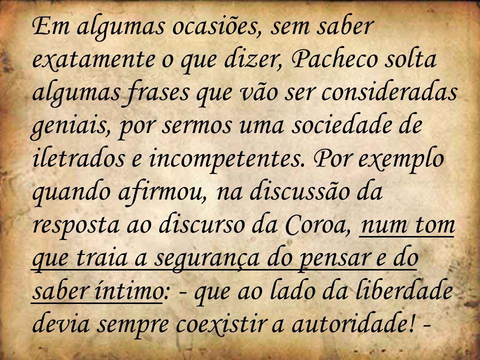 Em algumas ocasiões, sem saber exatamente o que dizer, Pacheco solta algumas frases que vão ser consideradas geniais, por sermos uma sociedade de iletrados e incompetentes.