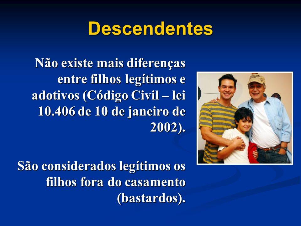 Descendentes Não existe mais diferenças entre filhos legítimos e adotivos (Código Civil – lei 10.406 de 10 de janeiro de 2002).