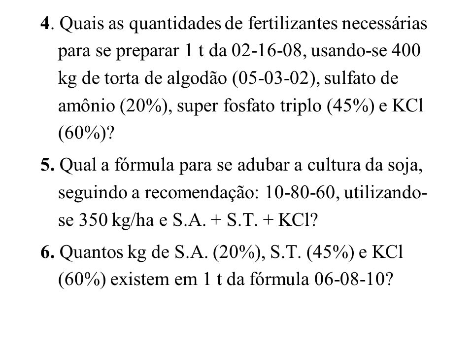 4. Quais as quantidades de fertilizantes necessárias para se preparar 1 t da 02-16-08, usando-se 400 kg de torta de algodão (05-03-02), sulfato de amônio (20%), super fosfato triplo (45%) e KCl (60%)