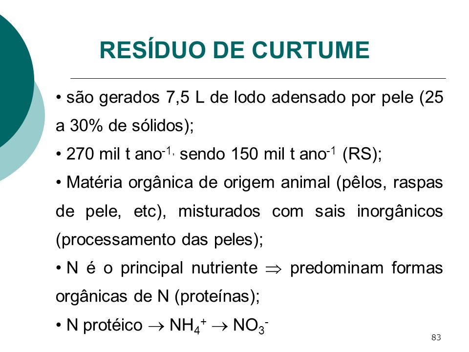 RESÍDUO DE CURTUME são gerados 7,5 L de lodo adensado por pele (25 a 30% de sólidos); 270 mil t ano-1, sendo 150 mil t ano-1 (RS);