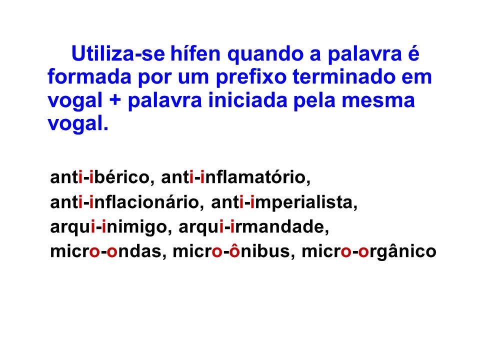Utiliza-se hífen quando a palavra é formada por um prefixo terminado em vogal + palavra iniciada pela mesma vogal.