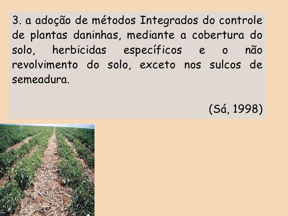3. a adoção de métodos Integrados do controle de plantas daninhas, mediante a cobertura do solo, herbicidas específicos e o não revolvimento do solo, exceto nos sulcos de semeadura.