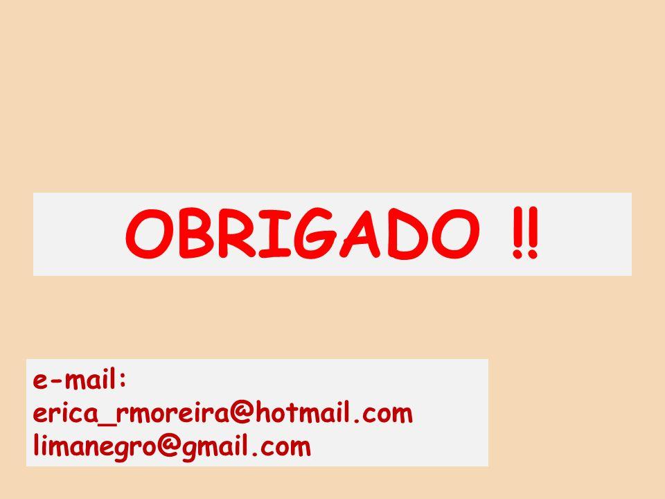 OBRIGADO !! e-mail: erica_rmoreira@hotmail.com limanegro@gmail.com