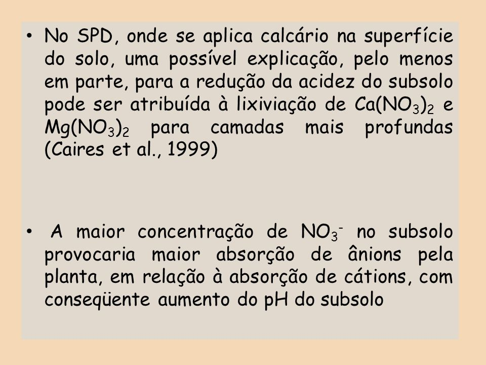 No SPD, onde se aplica calcário na superfície do solo, uma possível explicação, pelo menos em parte, para a redução da acidez do subsolo pode ser atribuída à lixiviação de Ca(NO3)2 e Mg(NO3)2 para camadas mais profundas (Caires et al., 1999)