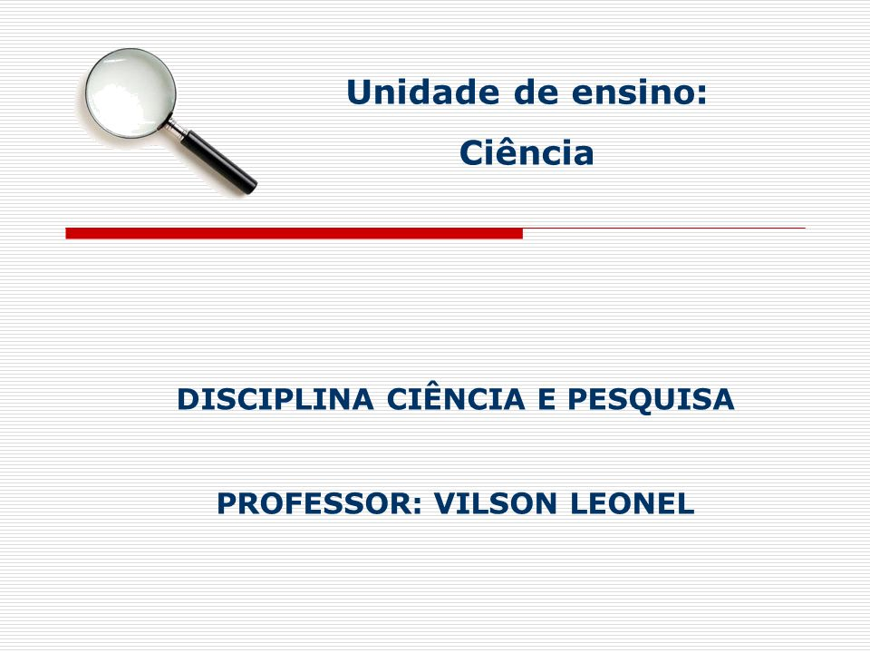 DISCIPLINA CIÊNCIA E PESQUISA PROFESSOR: VILSON LEONEL