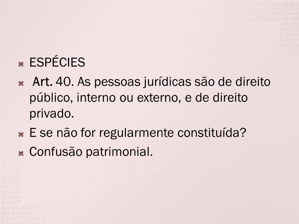 ESPÉCIES Art. 40. As pessoas jurídicas são de direito público, interno ou externo, e de direito privado.