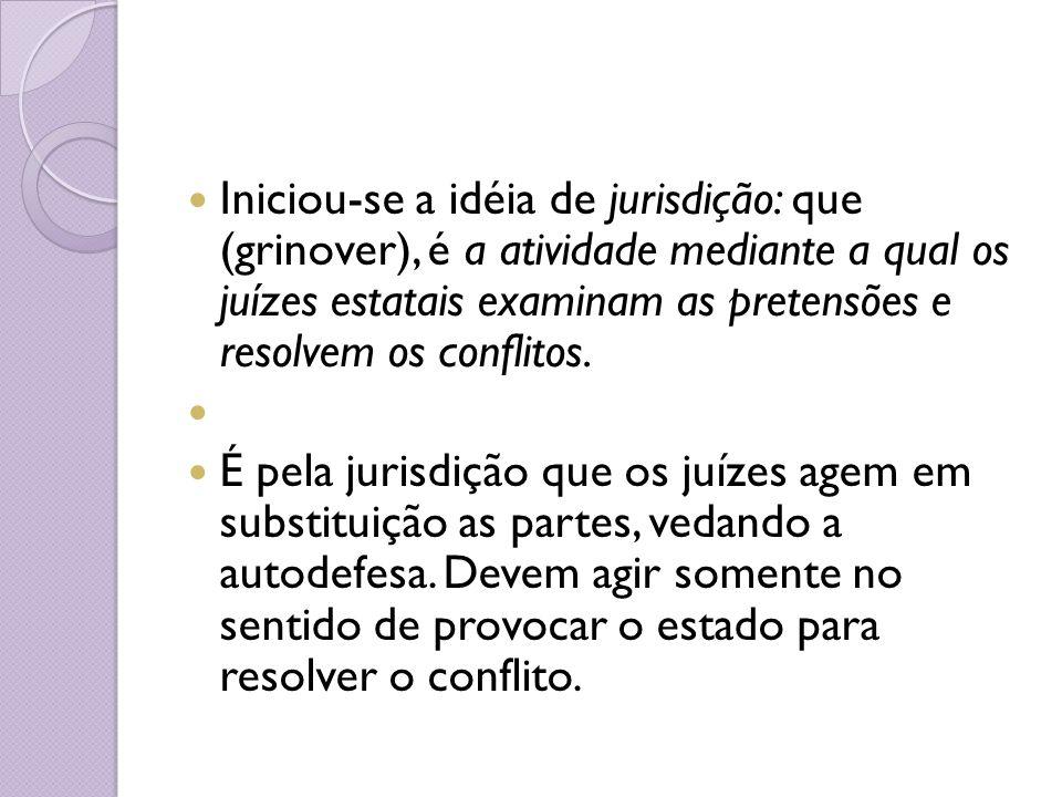 Iniciou-se a idéia de jurisdição: que (grinover), é a atividade mediante a qual os juízes estatais examinam as pretensões e resolvem os conflitos.