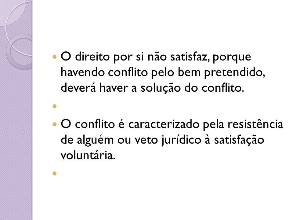 O direito por si não satisfaz, porque havendo conflito pelo bem pretendido, deverá haver a solução do conflito.