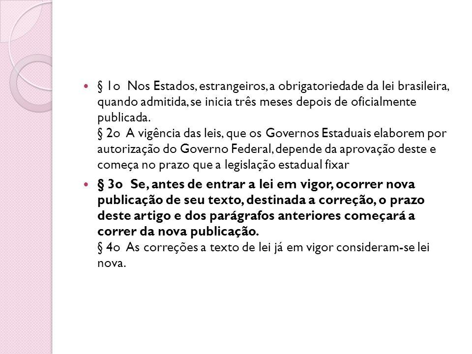 § 1o Nos Estados, estrangeiros, a obrigatoriedade da lei brasileira, quando admitida, se inicia três meses depois de oficialmente publicada. § 2o A vigência das leis, que os Governos Estaduais elaborem por autorização do Governo Federal, depende da aprovação deste e começa no prazo que a legislação estadual fixar