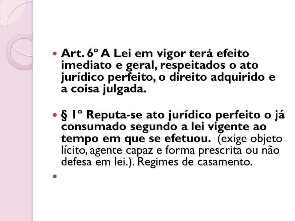Art. 6º A Lei em vigor terá efeito imediato e geral, respeitados o ato jurídico perfeito, o direito adquirido e a coisa julgada.