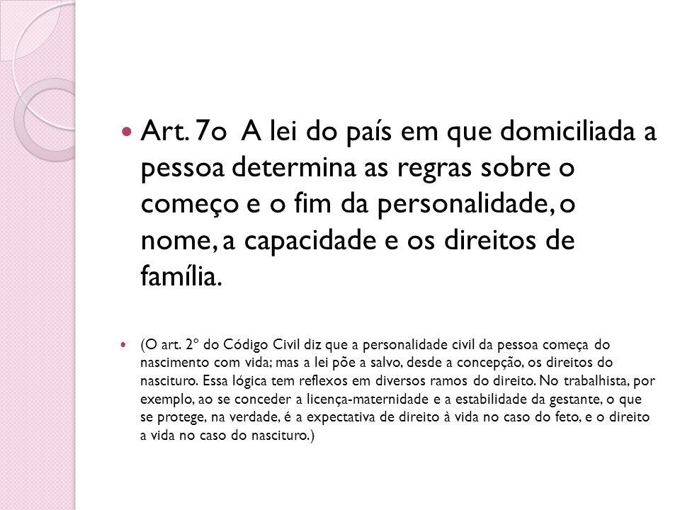 Art. 7o A lei do país em que domiciliada a pessoa determina as regras sobre o começo e o fim da personalidade, o nome, a capacidade e os direitos de família.