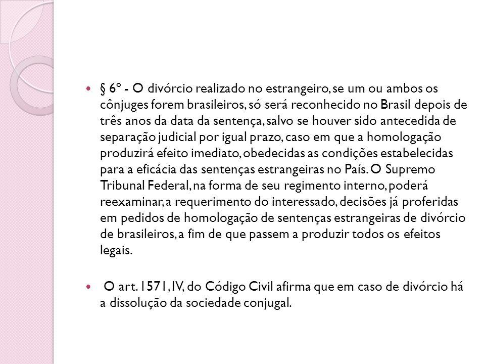 § 6º - O divórcio realizado no estrangeiro, se um ou ambos os cônjuges forem brasileiros, só será reconhecido no Brasil depois de três anos da data da sentença, salvo se houver sido antecedida de separação judicial por igual prazo, caso em que a homologação produzirá efeito imediato, obedecidas as condições estabelecidas para a eficácia das sentenças estrangeiras no País. O Supremo Tribunal Federal, na forma de seu regimento interno, poderá reexaminar, a requerimento do interessado, decisões já proferidas em pedidos de homologação de sentenças estrangeiras de divórcio de brasileiros, a fim de que passem a produzir todos os efeitos legais.