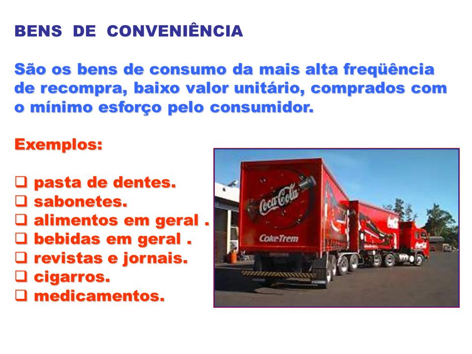 BENS DE CONVENIÊNCIA São os bens de consumo da mais alta freqüência. de recompra, baixo valor unitário, comprados com.