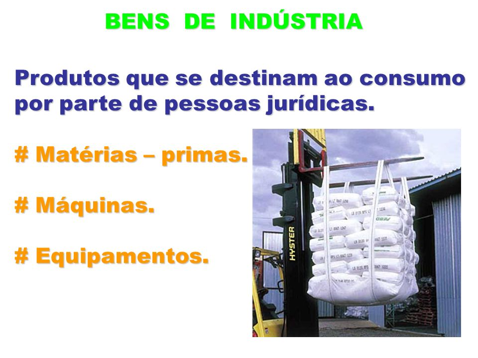 BENS DE INDÚSTRIA Produtos que se destinam ao consumo. por parte de pessoas jurídicas. # Matérias – primas.