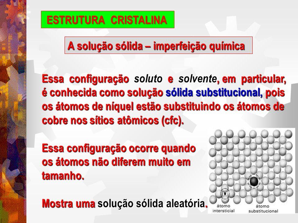 ESTRUTURA CRISTALINA A solução sólida – imperfeição química. Essa configuração soluto e solvente, em particular,