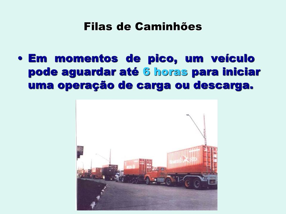 Filas de Caminhões Em momentos de pico, um veículo pode aguardar até 6 horas para iniciar uma operação de carga ou descarga.