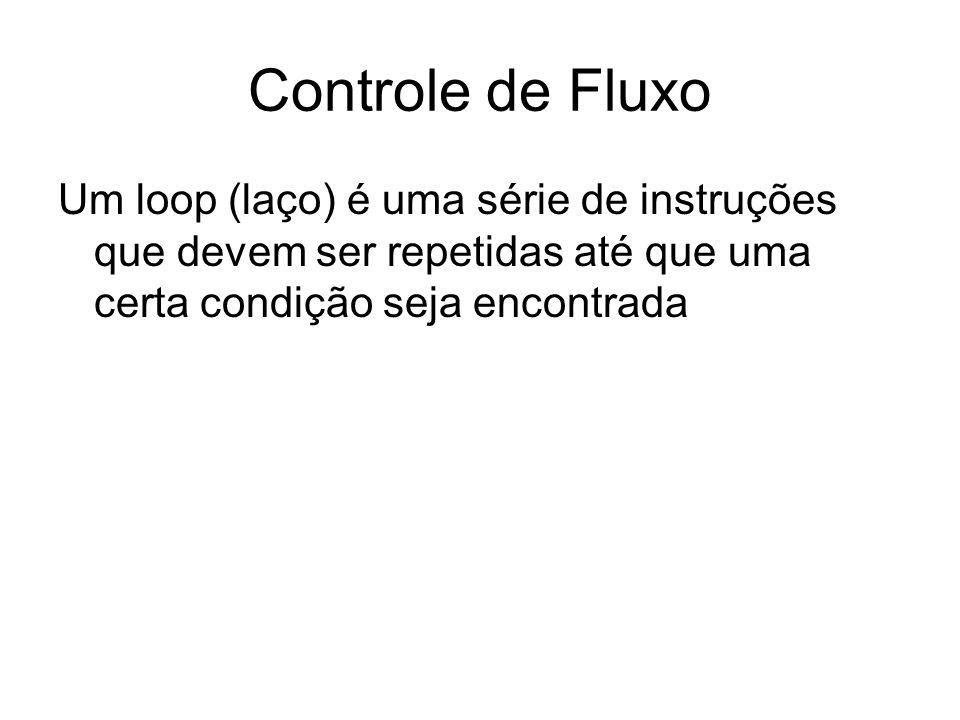Controle de Fluxo Um loop (laço) é uma série de instruções que devem ser repetidas até que uma certa condição seja encontrada.