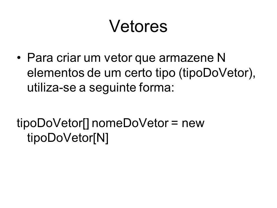 Vetores Para criar um vetor que armazene N elementos de um certo tipo (tipoDoVetor), utiliza-se a seguinte forma: