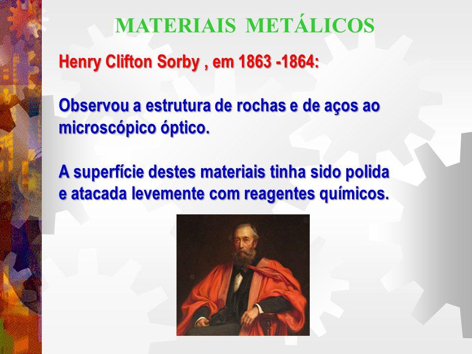 MATERIAIS METÁLICOS Henry Clifton Sorby , em 1863 -1864: