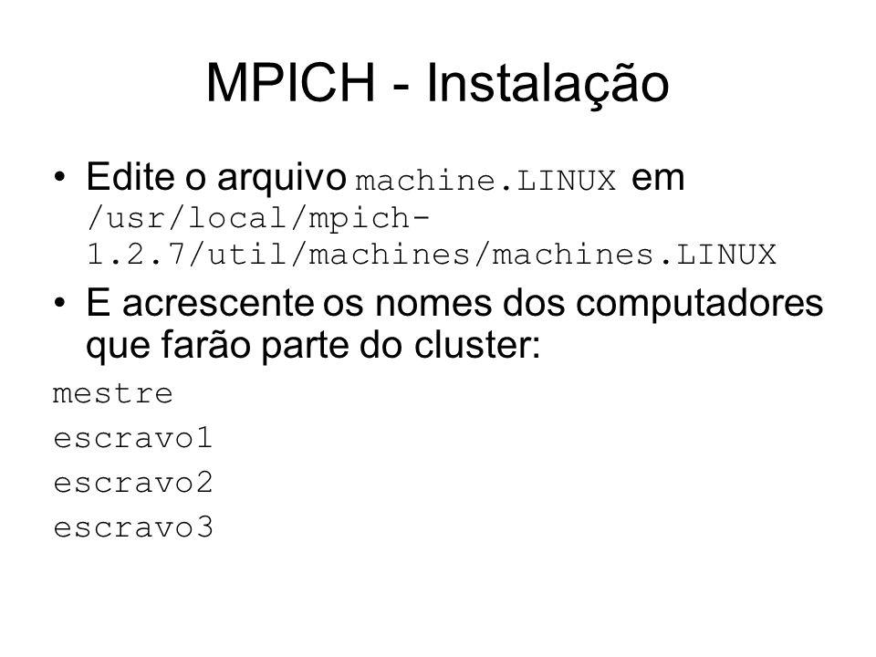 MPICH - Instalação Edite o arquivo machine.LINUX em /usr/local/mpich-1.2.7/util/machines/machines.LINUX.