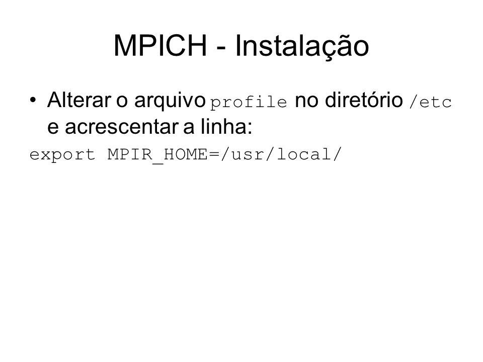 MPICH - Instalação Alterar o arquivo profile no diretório /etc e acrescentar a linha: export MPIR_HOME=/usr/local/